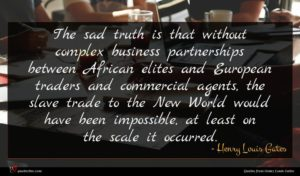 Henry Louis Gates quote : The sad truth is ...