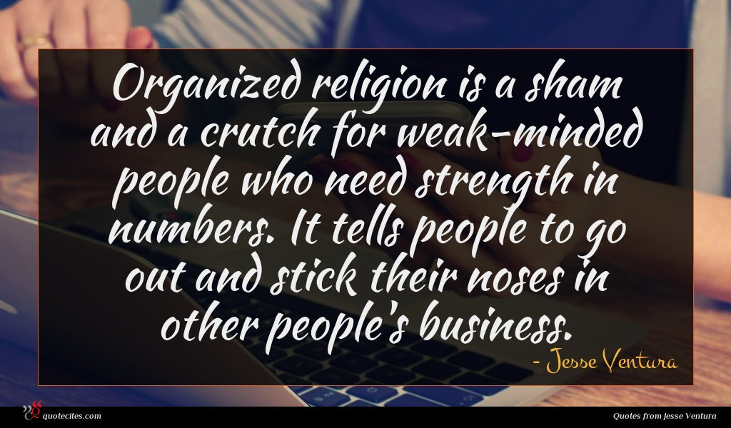 Organized religion is a sham and a crutch for weak-minded people who need strength in numbers. It tells people to go out and stick their noses in other people's business.