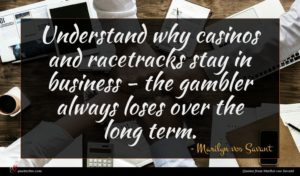 Marilyn vos Savant quote : Understand why casinos and ...