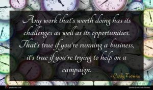 Carly Fiorina quote : Any work that's worth ...