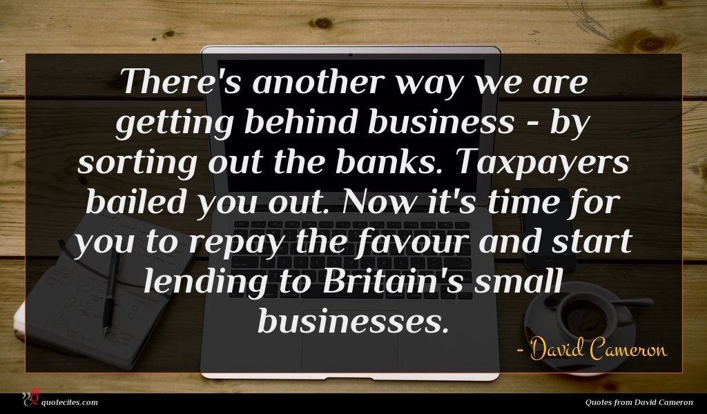 There's another way we are getting behind business - by sorting out the banks. Taxpayers bailed you out. Now it's time for you to repay the favour and start lending to Britain's small businesses.
