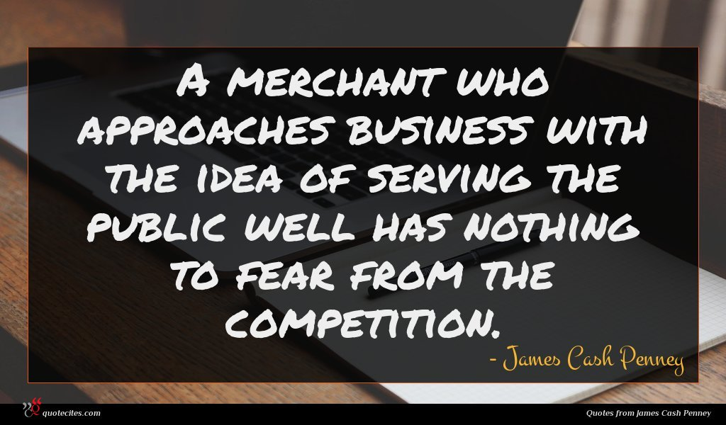 A merchant who approaches business with the idea of serving the public well has nothing to fear from the competition.