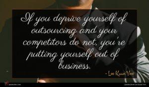 Lee Kuan Yew quote : If you deprive yourself ...