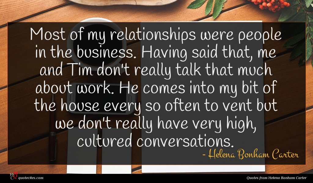 Most of my relationships were people in the business. Having said that, me and Tim don't really talk that much about work. He comes into my bit of the house every so often to vent but we don't really have very high, cultured conversations.