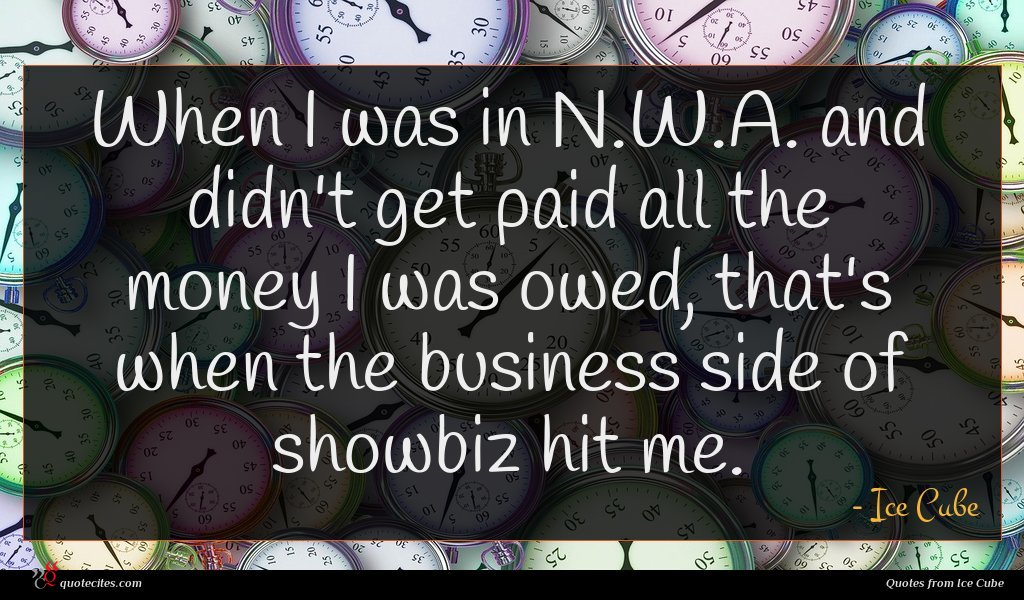 When I was in N.W.A. and didn't get paid all the money I was owed, that's when the business side of showbiz hit me.
