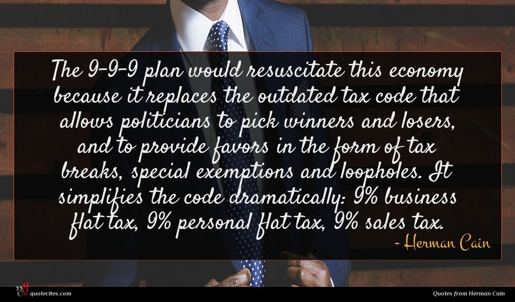 The 9-9-9 plan would resuscitate this economy because it replaces the outdated tax code that allows politicians to pick winners and losers, and to provide favors in the form of tax breaks, special exemptions and loopholes. It simplifies the code dramatically: 9% business flat tax, 9% personal flat tax, 9% sales tax.