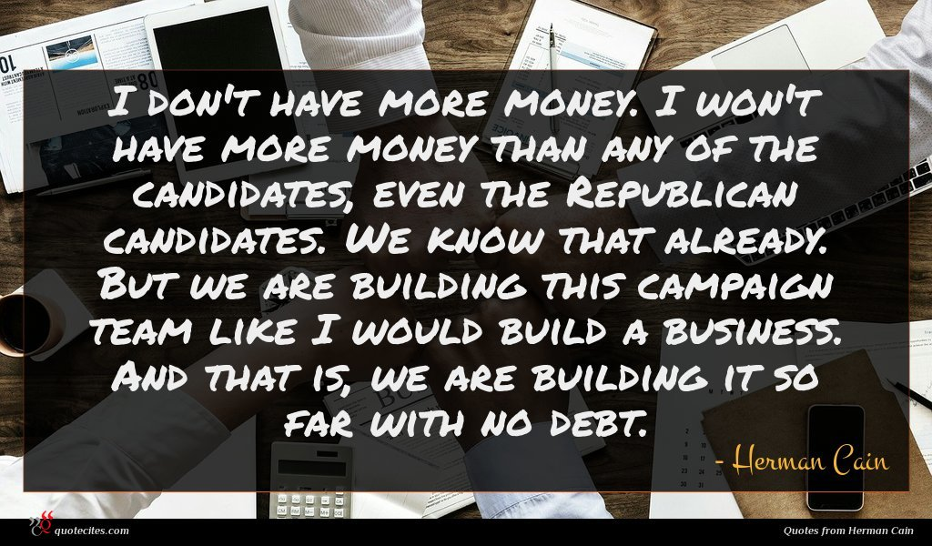 I don't have more money. I won't have more money than any of the candidates, even the Republican candidates. We know that already. But we are building this campaign team like I would build a business. And that is, we are building it so far with no debt.
