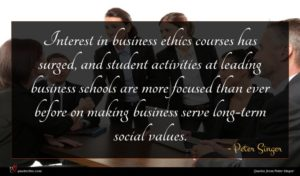 Peter Singer quote : Interest in business ethics ...