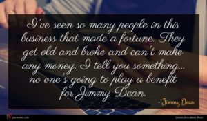 Jimmy Dean quote : I've seen so many ...