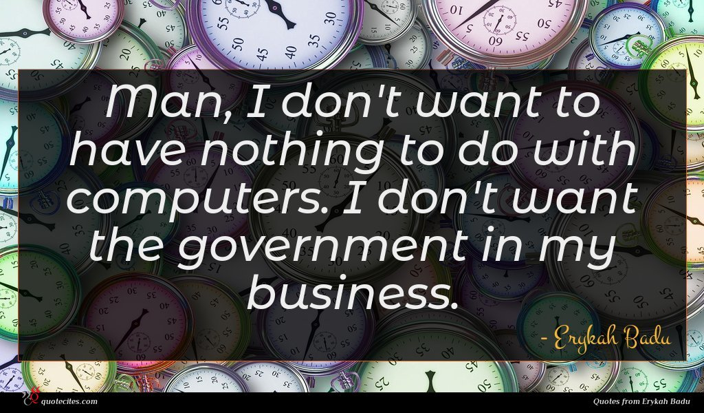 Man, I don't want to have nothing to do with computers. I don't want the government in my business.