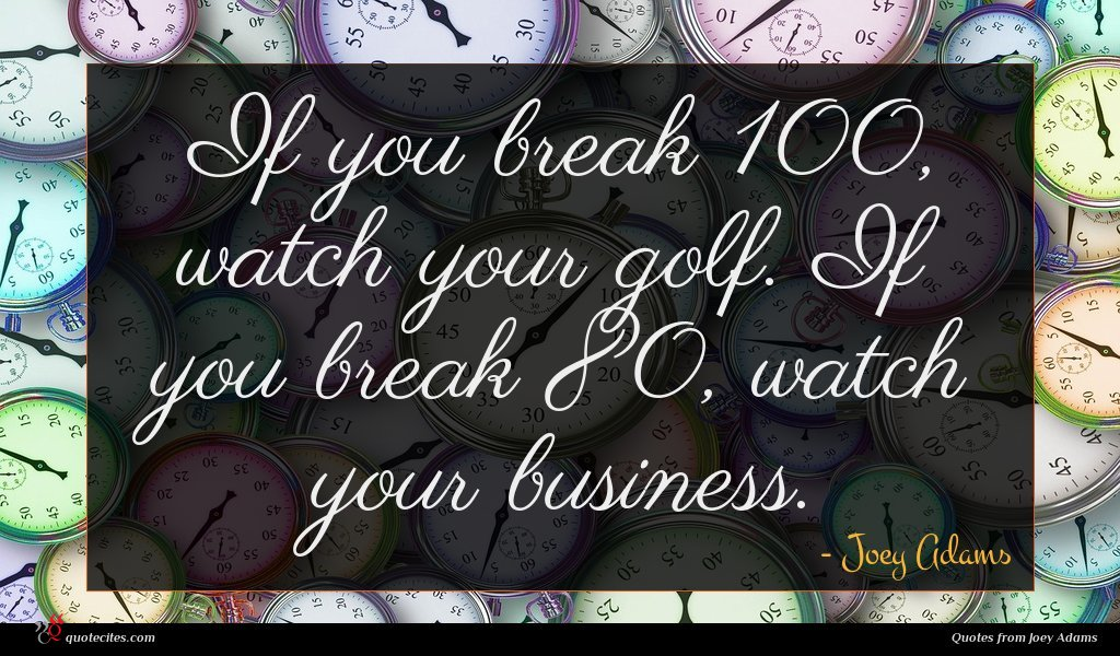 If you break 100, watch your golf. If you break 80, watch your business.