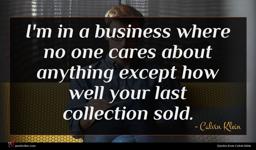 I'm in a business where no one cares about anything except how well your last collection sold.