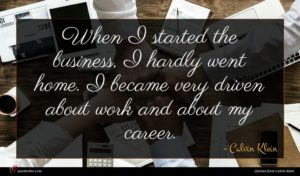 Calvin Klein quote : When I started the ...