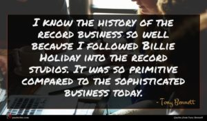 Tony Bennett quote : I know the history ...