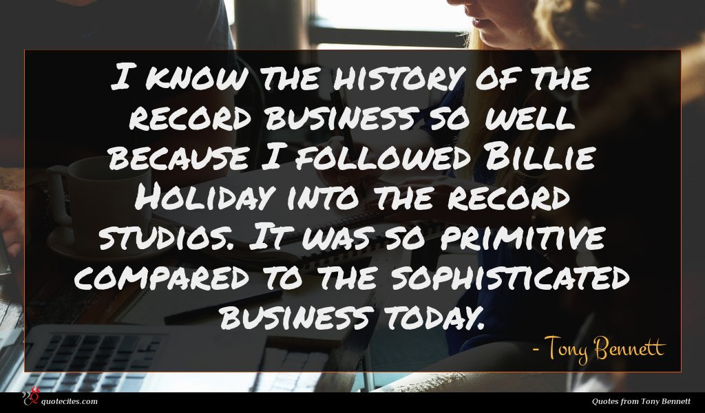 I know the history of the record business so well because I followed Billie Holiday into the record studios. It was so primitive compared to the sophisticated business today.