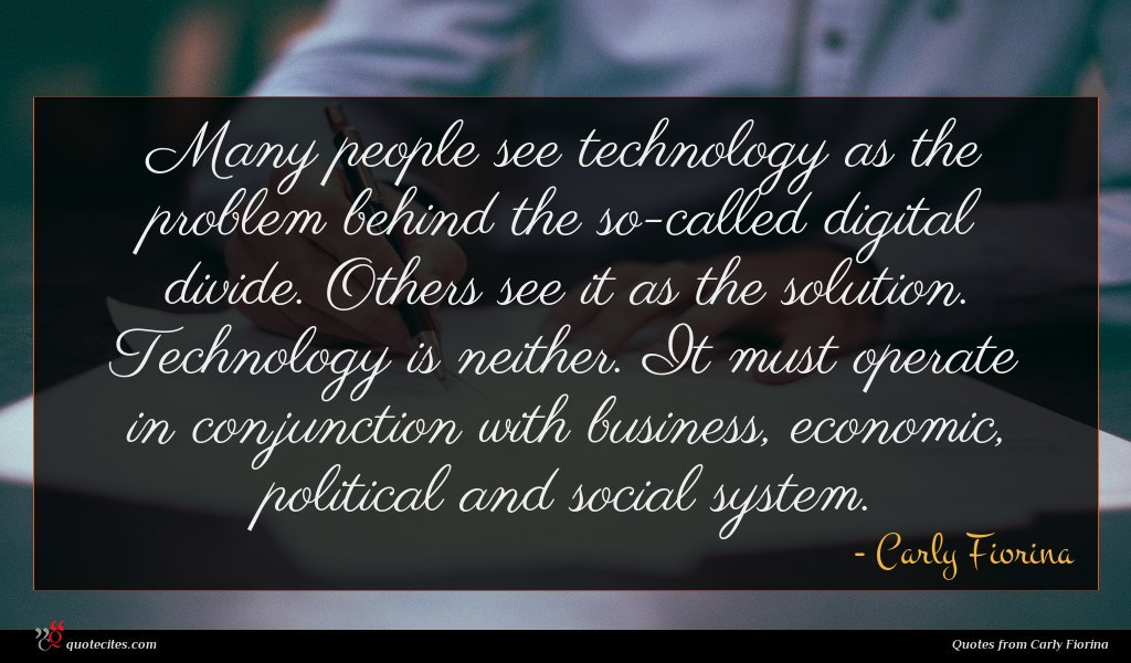 Many people see technology as the problem behind the so-called digital divide. Others see it as the solution. Technology is neither. It must operate in conjunction with business, economic, political and social system.