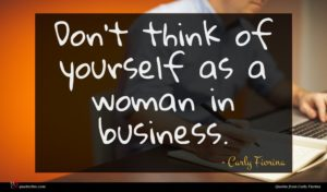 Carly Fiorina quote : Don't think of yourself ...