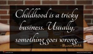 Maurice Sendak quote : Childhood is a tricky ...