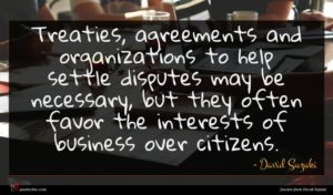 David Suzuki quote : Treaties agreements and organizations ...