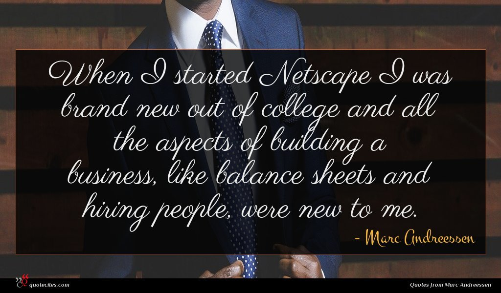 When I started Netscape I was brand new out of college and all the aspects of building a business, like balance sheets and hiring people, were new to me.