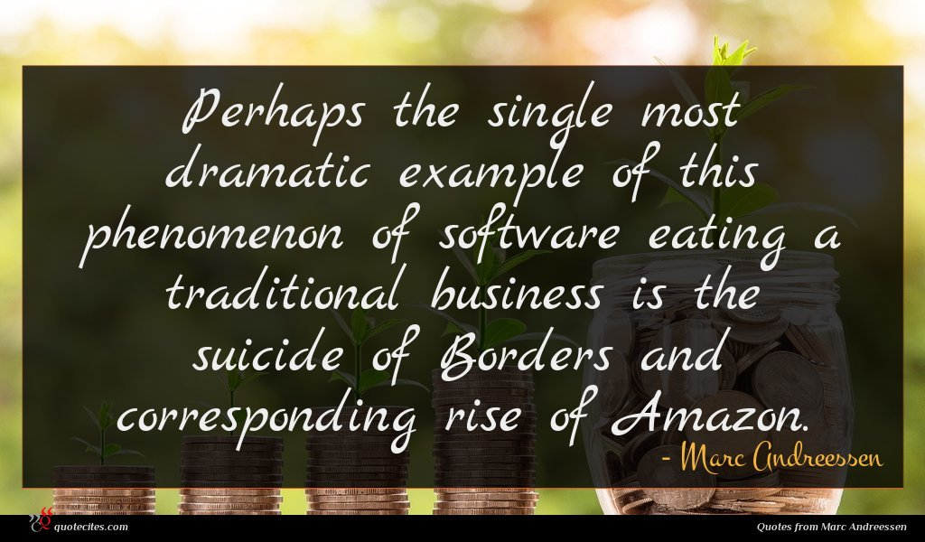 Perhaps the single most dramatic example of this phenomenon of software eating a traditional business is the suicide of Borders and corresponding rise of Amazon.