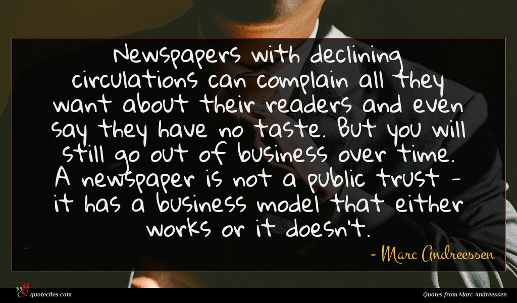 Newspapers with declining circulations can complain all they want about their readers and even say they have no taste. But you will still go out of business over time. A newspaper is not a public trust - it has a business model that either works or it doesn't.