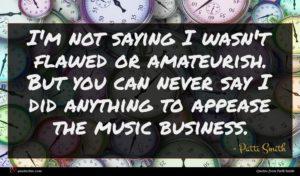 Patti Smith quote : I'm not saying I ...
