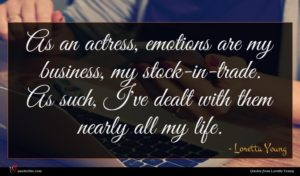 Loretta Young quote : As an actress emotions ...