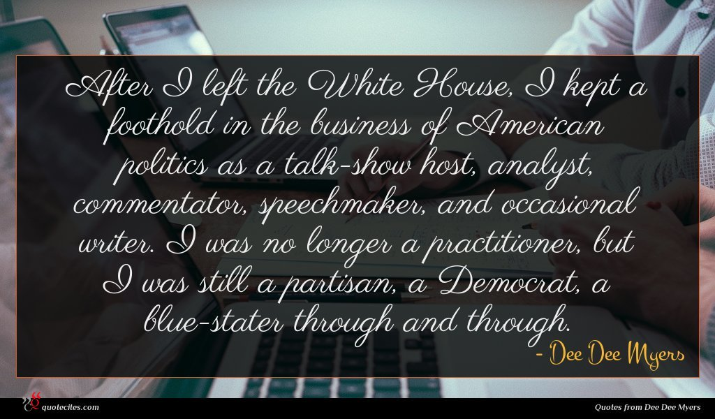 After I left the White House, I kept a foothold in the business of American politics as a talk-show host, analyst, commentator, speechmaker, and occasional writer. I was no longer a practitioner, but I was still a partisan, a Democrat, a blue-stater through and through.