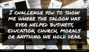 Billy Sunday quote : I challenge you to ...