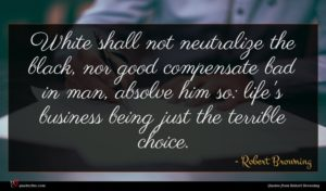 Robert Browning quote : White shall not neutralize ...