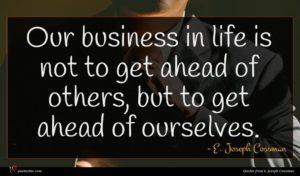 E. Joseph Cossman quote : Our business in life ...