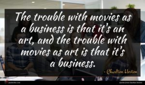 Charlton Heston quote : The trouble with movies ...