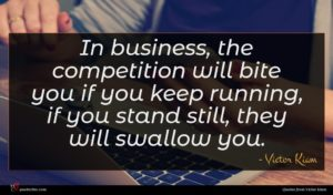 Victor Kiam quote : In business the competition ...