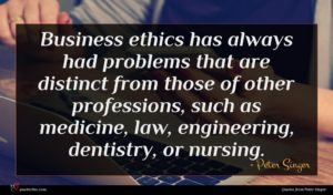 Peter Singer quote : Business ethics has always ...