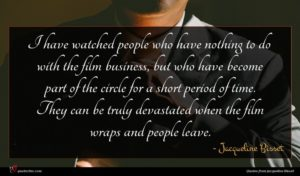 Jacqueline Bisset quote : I have watched people ...