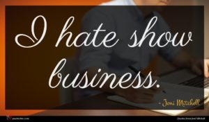 Joni Mitchell quote : I hate show business ...