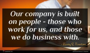 Harvey S. Firestone quote : Our company is built ...