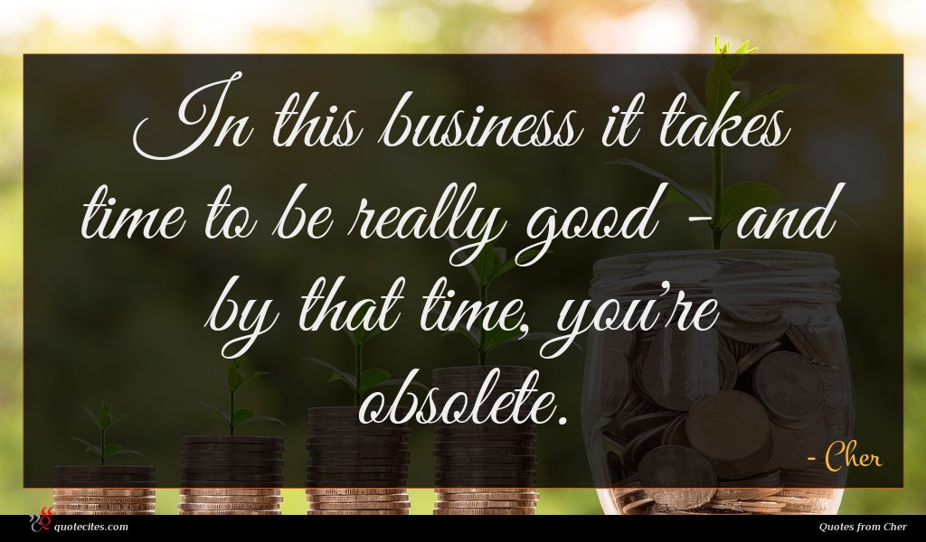 In this business it takes time to be really good - and by that time, you're obsolete.
