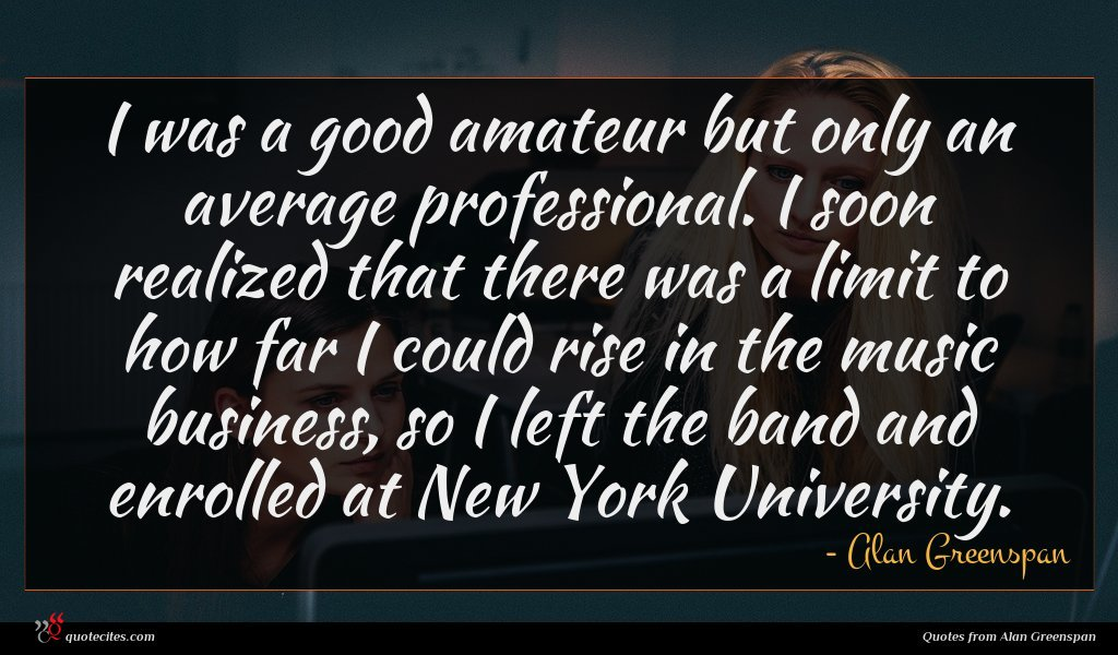 I was a good amateur but only an average professional. I soon realized that there was a limit to how far I could rise in the music business, so I left the band and enrolled at New York University.