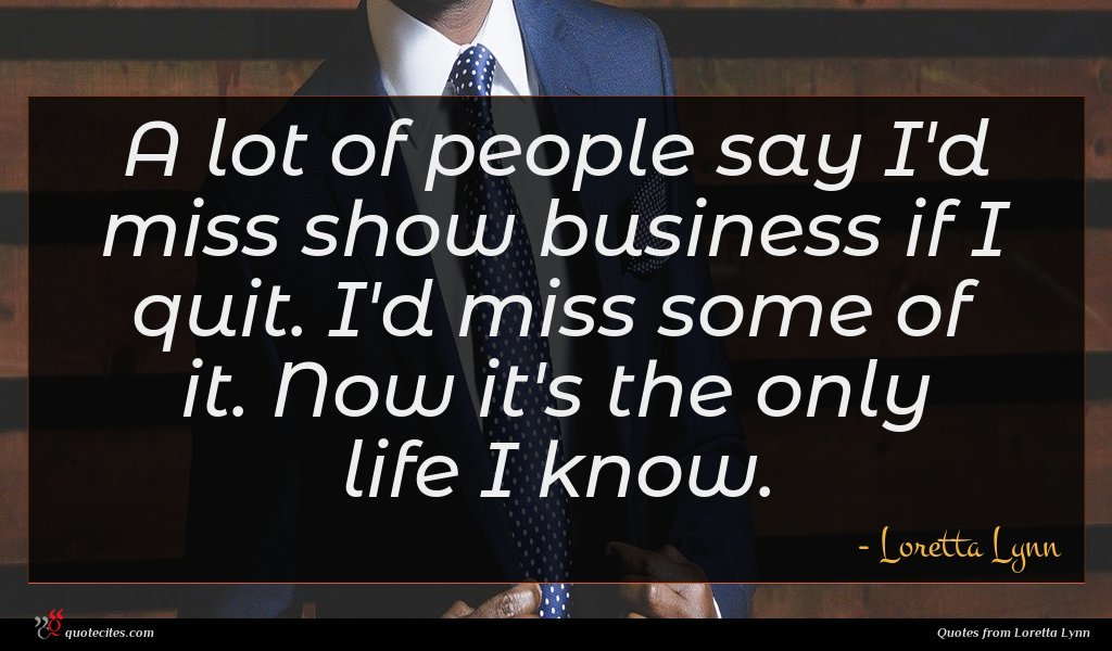A lot of people say I'd miss show business if I quit. I'd miss some of it. Now it's the only life I know.