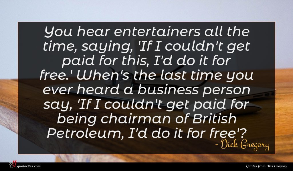 You hear entertainers all the time, saying, 'If I couldn't get paid for this, I'd do it for free.' When's the last time you ever heard a business person say, 'If I couldn't get paid for being chairman of British Petroleum, I'd do it for free'?