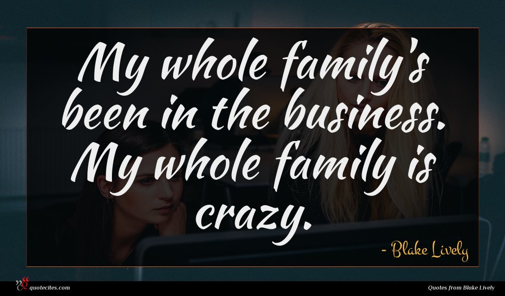 My whole family's been in the business. My whole family is crazy.