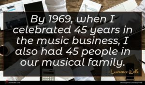 Lawrence Welk quote : By when I celebrated ...