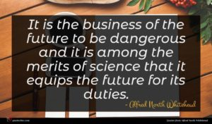 Alfred North Whitehead quote : It is the business ...