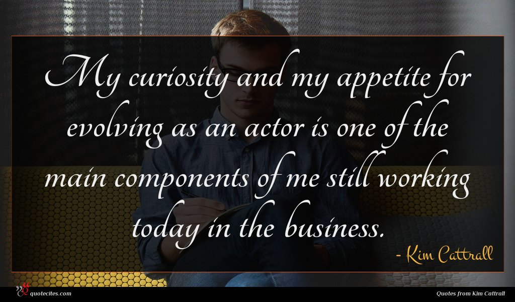 My curiosity and my appetite for evolving as an actor is one of the main components of me still working today in the business.