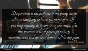 Uma Thurman quote : Desperation is the perfume ...