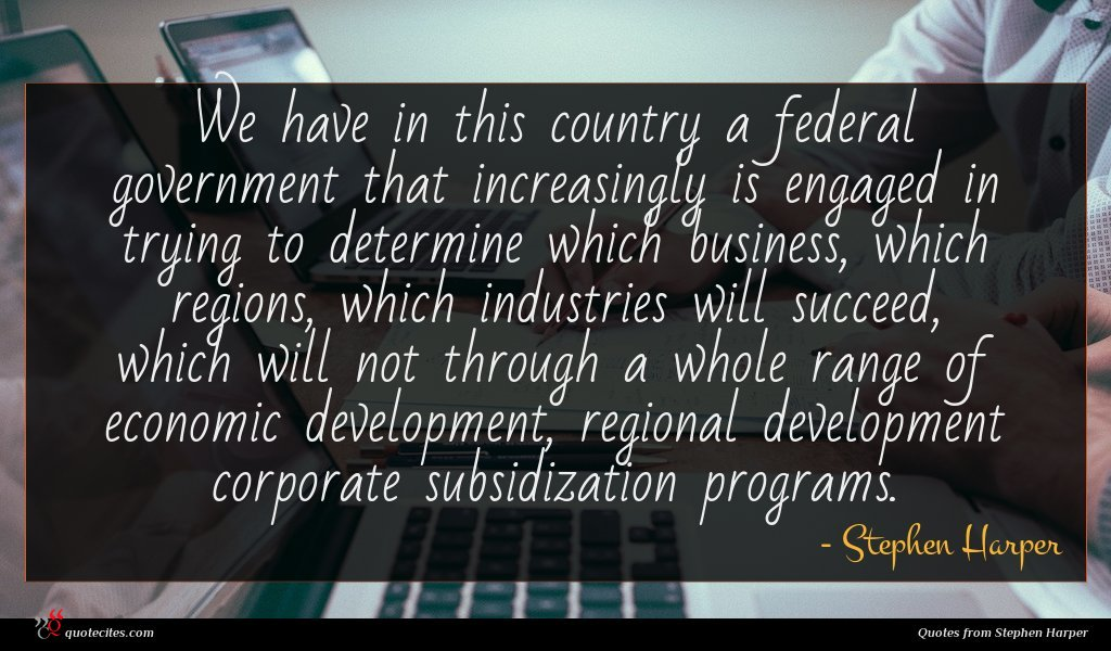 We have in this country a federal government that increasingly is engaged in trying to determine which business, which regions, which industries will succeed, which will not through a whole range of economic development, regional development corporate subsidization programs.