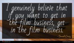 Daniel Craig quote : I genuinely believe that ...