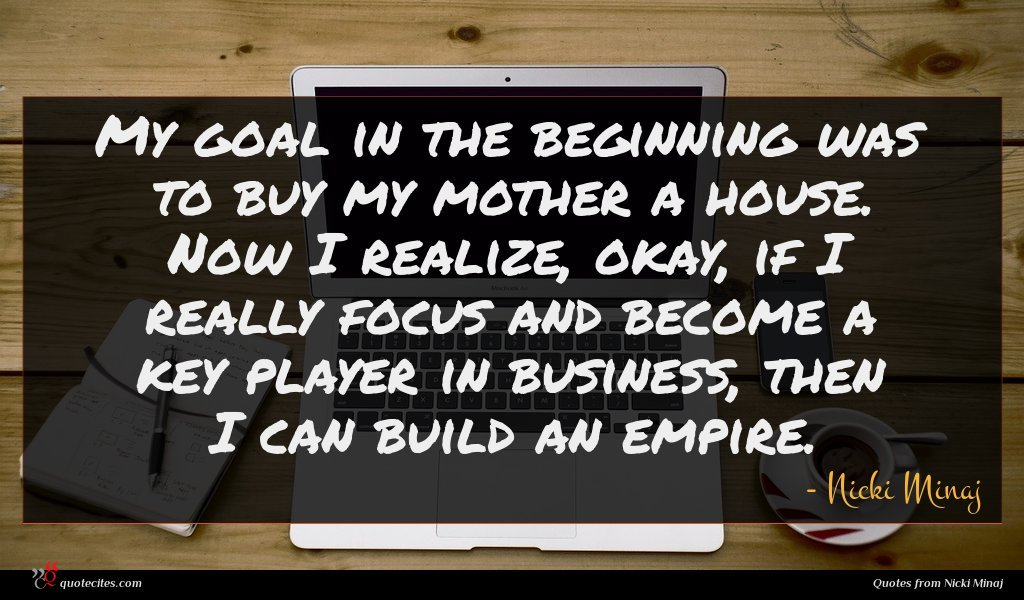My goal in the beginning was to buy my mother a house. Now I realize, okay, if I really focus and become a key player in business, then I can build an empire.